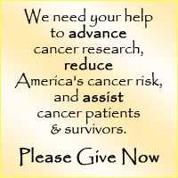 We need your help to advance cancer research, reduce America's cancer risk, and assist cancer patients and survivors. Please Give Now.
