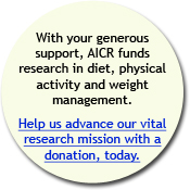 With your generous support, AICR funds reserch in diet, physical activity and weight management. Help us asvance our vital research mission with a donation, today.