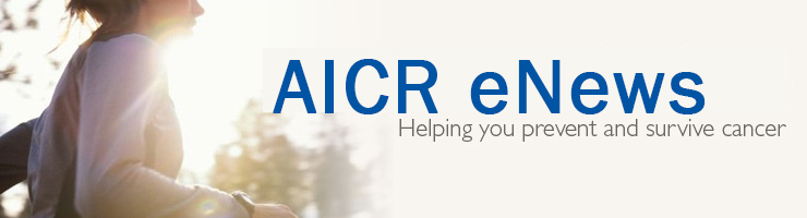 AICR eNews. Helping you prevent and survive cancer.
